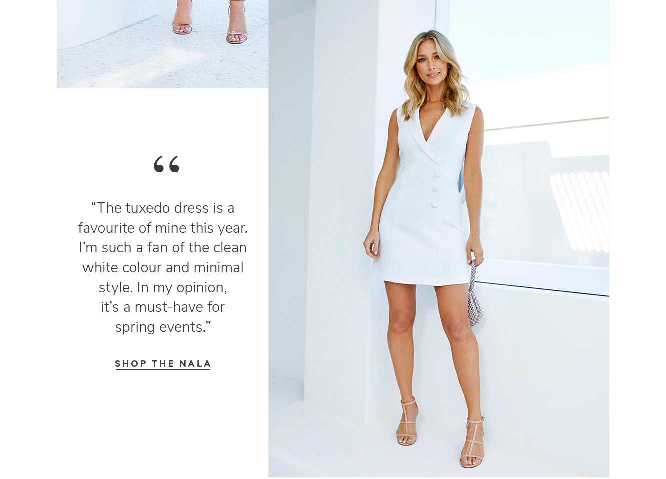 """""""The tuxedo dress is a favourite of mine this year. I'm such a fan of the clean white colour and minimal style. In my opinion, it's a must-have for spring events.†SHOP THE nala"""