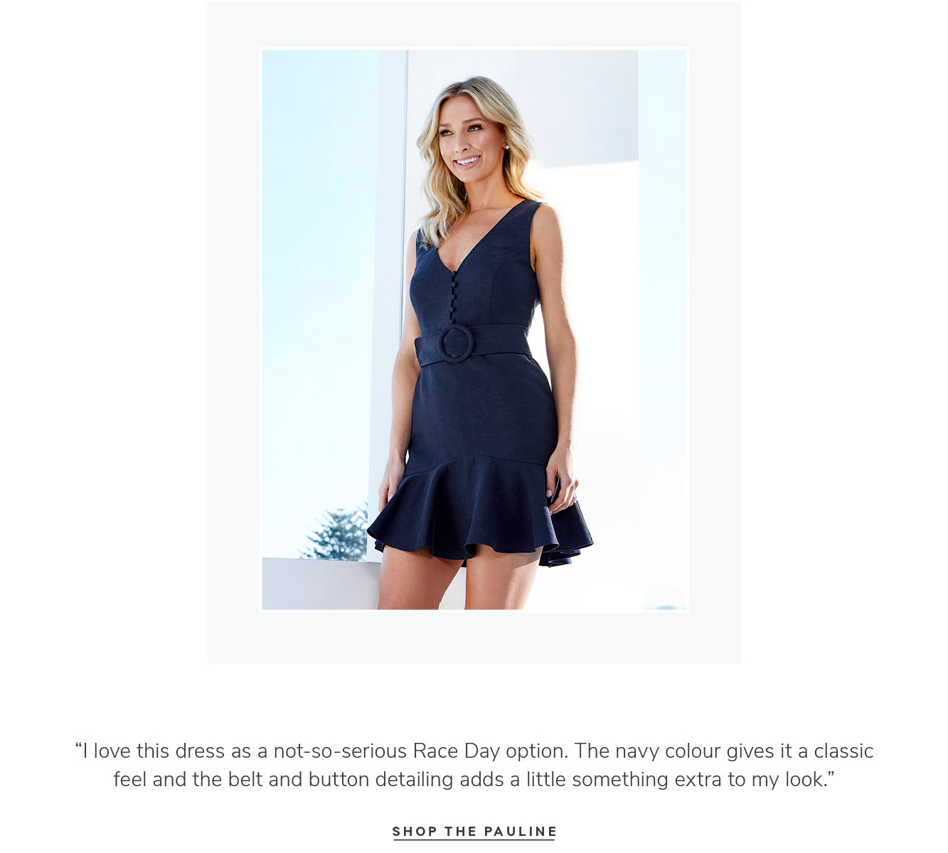 """""""I love this dress as a not-so-serious Race Day option. The navy colour gives it a classic feel and the belt and button detailing adds a little something extra to my look.†SHOP THE PAULINE"""
