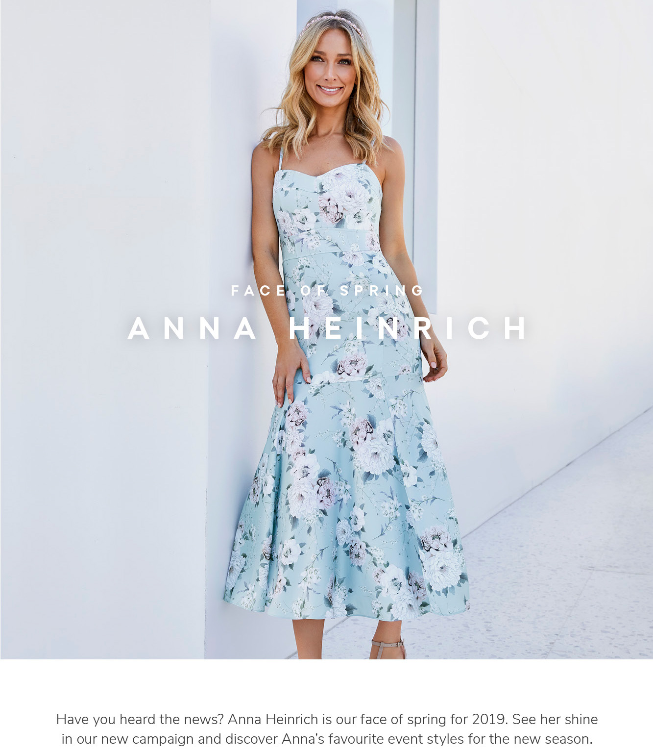 Face of spring. Anna Heinrich. Have you heard the news? Anna Heinrich is our face of spring for 2019. See her shine in our new campaign and discover Anna's favourite event styles for the new season.