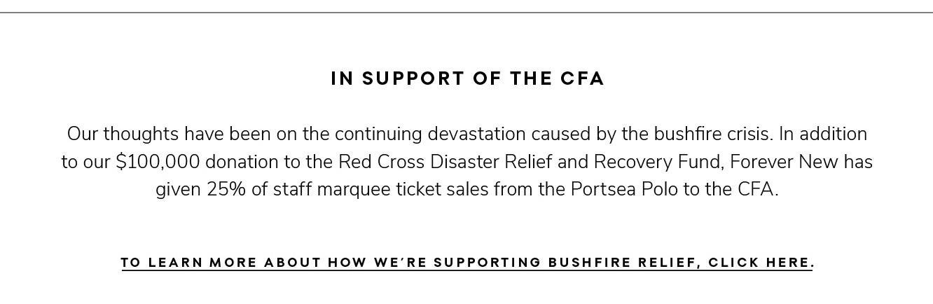 In support of the CFA Our thoughts have been on the continuing devastation caused by the bushfire crisis. In addition to our $100,000 donation to the Red Cross Disaster Relief and Recovery Fund, Forever New has given 25% of staff marquee ticket sales from the Portsea Polo to the CFA. To learn more about how we're supporting bushfire relief, click here.