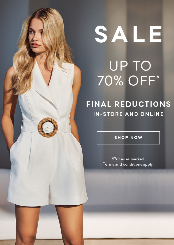 SALE up to 70% off* Final reductions in-store and online Shop now. *Prices as marked. Terms and conditions apply.