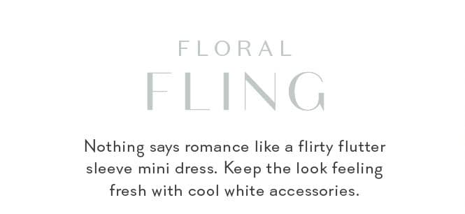 FLORAL FLING Nothing says romance like a flirty flutter sleeve mini dress. Keep the look feeling fresh with cool white accessories.