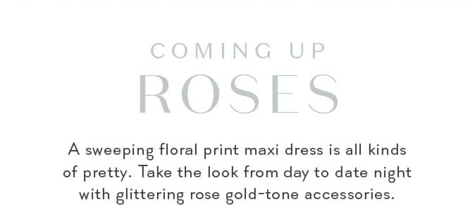 COMING UP ROSES A sweeping floral print maxi dress is all kinds of pretty. Take the look from day to date night with glittering rose gold-tone accessories.