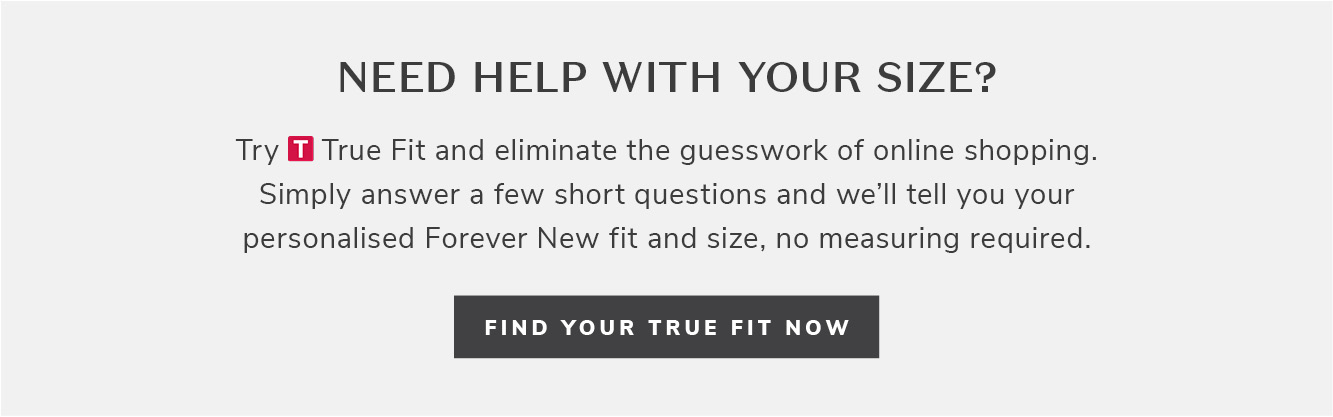 Need help with your size? Try True Fit and eliminate the guesswork of online shopping. Simply answer a few short questions and we'll tell you your personalised Forever New fit and size, no measuring required. Try your true fit now.
